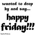 Friday happy wanted to drop by and say